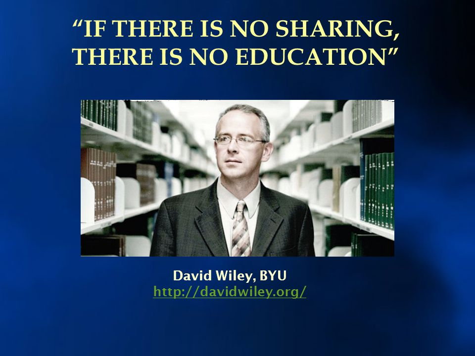 """David Wiley, BYU http://davidwiley.org/ """"IF THERE IS NO SHARING, THERE IS NO EDUCATION"""""""