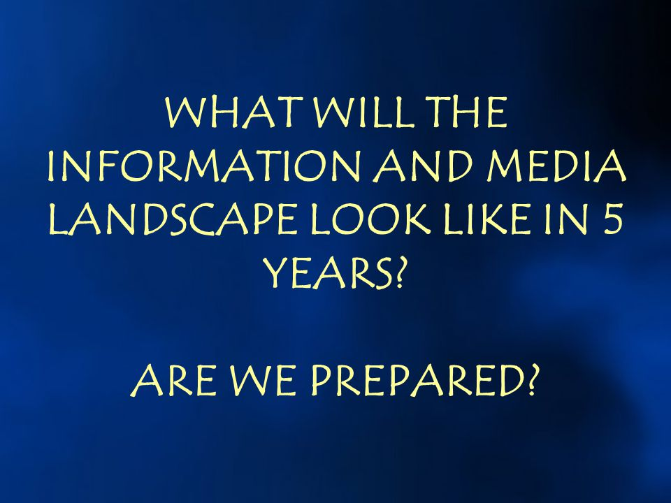 WHAT WILL THE INFORMATION AND MEDIA LANDSCAPE LOOK LIKE IN 5 YEARS? ARE WE PREPARED?