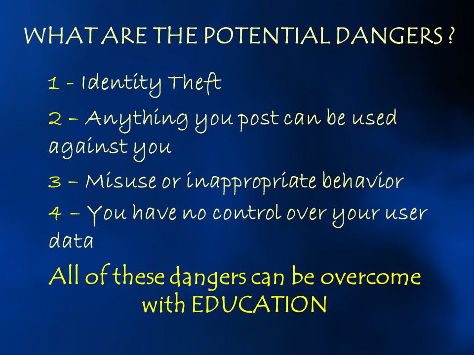 WHAT ARE THE POTENTIAL DANGERS ? 1 - Identity Theft 2 – Anything you post can be used against you 3 – Misuse or inappropriate behavior 4 – You have no