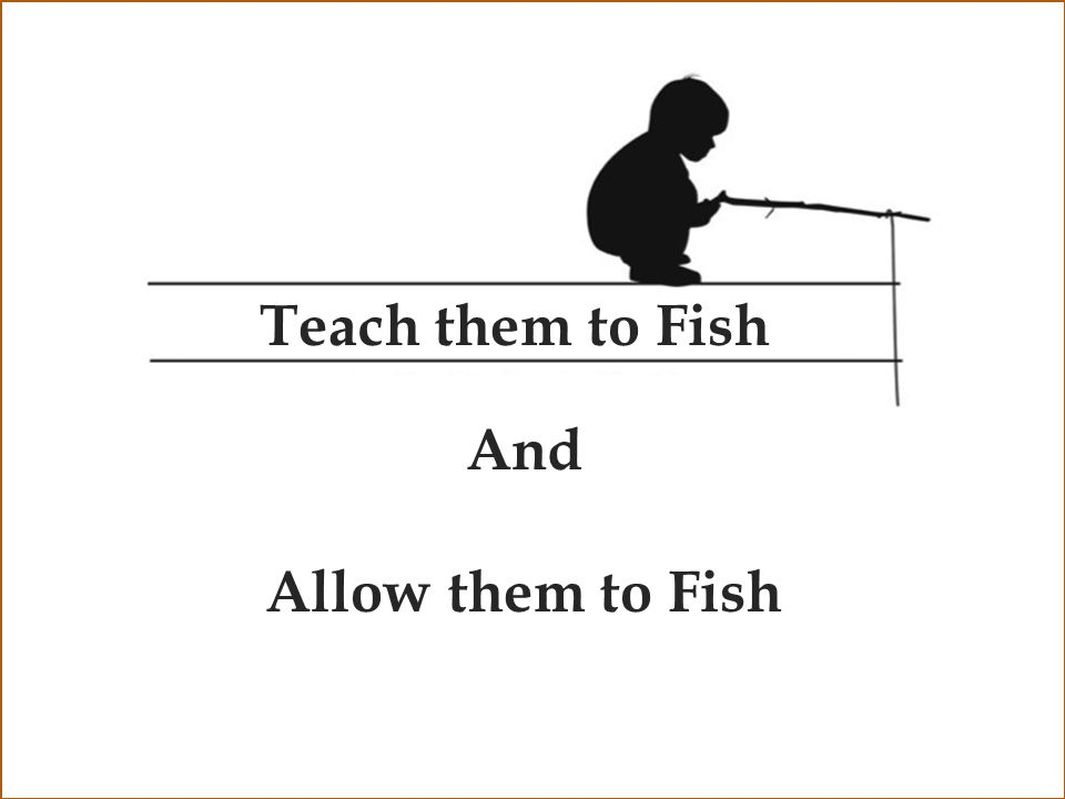 Teach them to Fish And Allow them to Fish