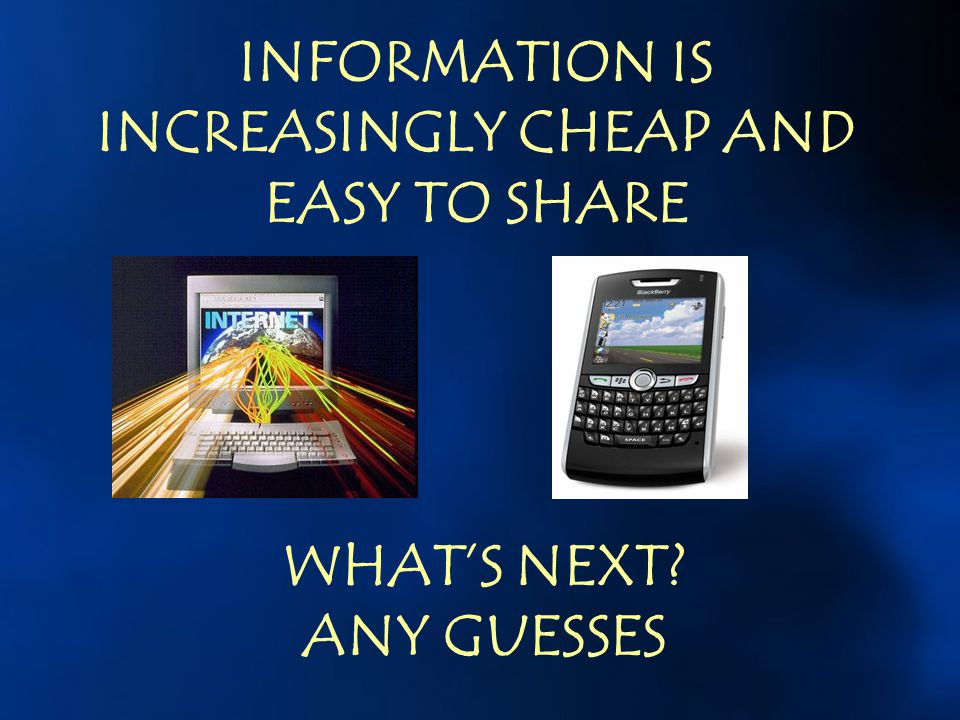 INFORMATION IS INCREASINGLY CHEAP AND EASY TO SHARE WHAT'S NEXT? ANY GUESSES