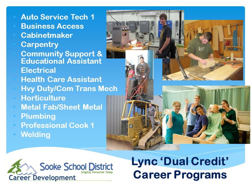 Auto Service Tech 1 Business Access Cabinetmaker Carpentry Community Support & Educational Assistant Electrical Health Care Assistant Hvy Duty/Com Trans Mech Horticulture Metal Fab/Sheet Metal Plumbing Professional Cook 1 Welding Lync 'Dual Credit' Career Programs
