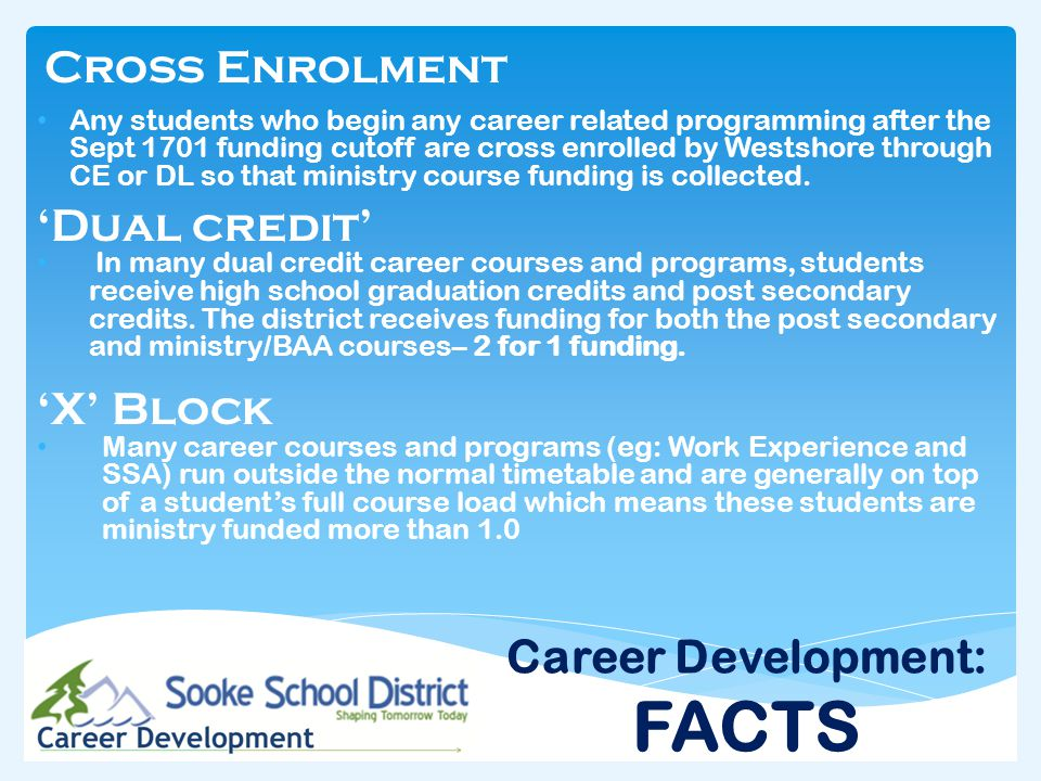 Careers Related Course Enrolment: WEX Course Enrolment : 500 (almost all X Blk) GT Work Experience Enrolment: 562 (X Blk) Secondary School Apprenticeship: (project) 80 (XBlk) Dual Credit programs: 163 (XBlk equivalent of 396 courses total) Dual Credit Courses: 94 (XBlk) XBlk Course Total: 1,399 Funding Generated $1,021,270 Career Development: FACTS