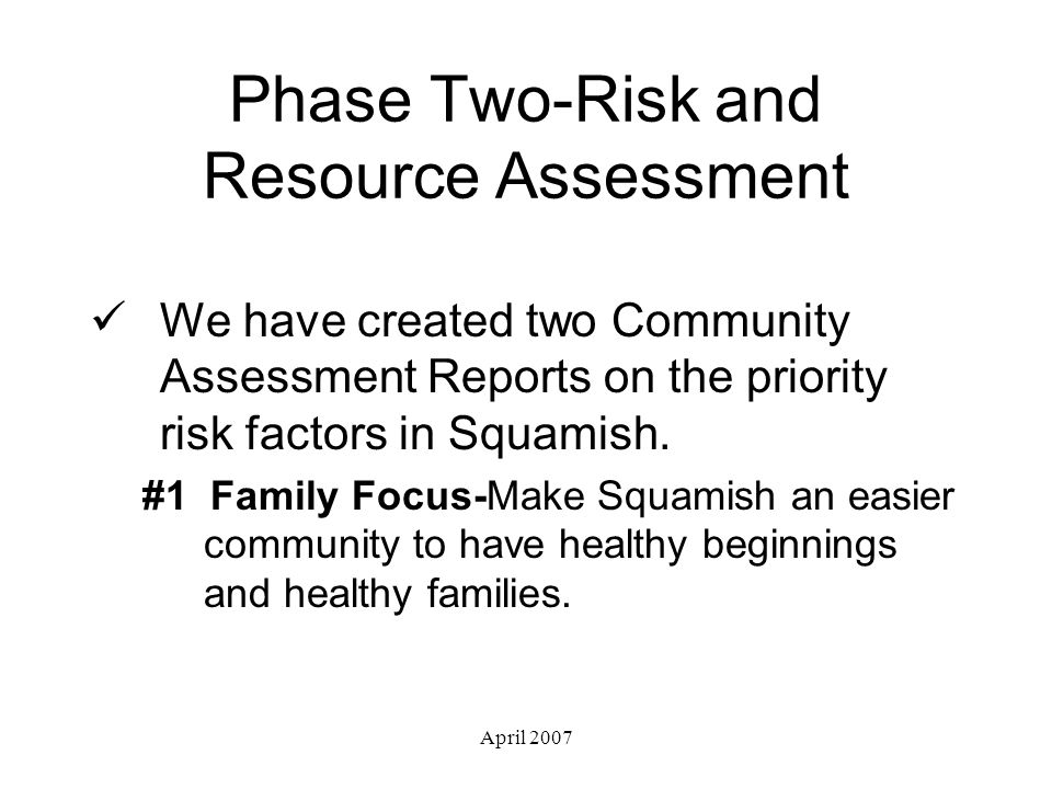 April 2007 Phase Two-Risk and Resource Assessment We have created two Community Assessment Reports on the priority risk factors in Squamish.