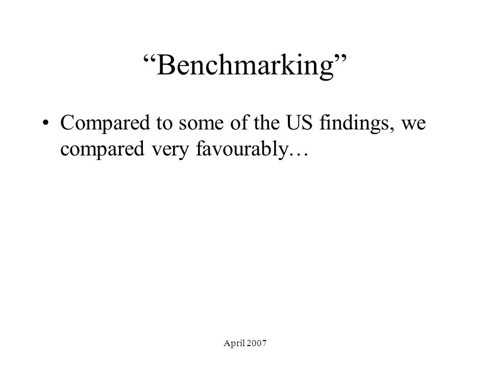 April 2007 Benchmarking Compared to some of the US findings, we compared very favourably…