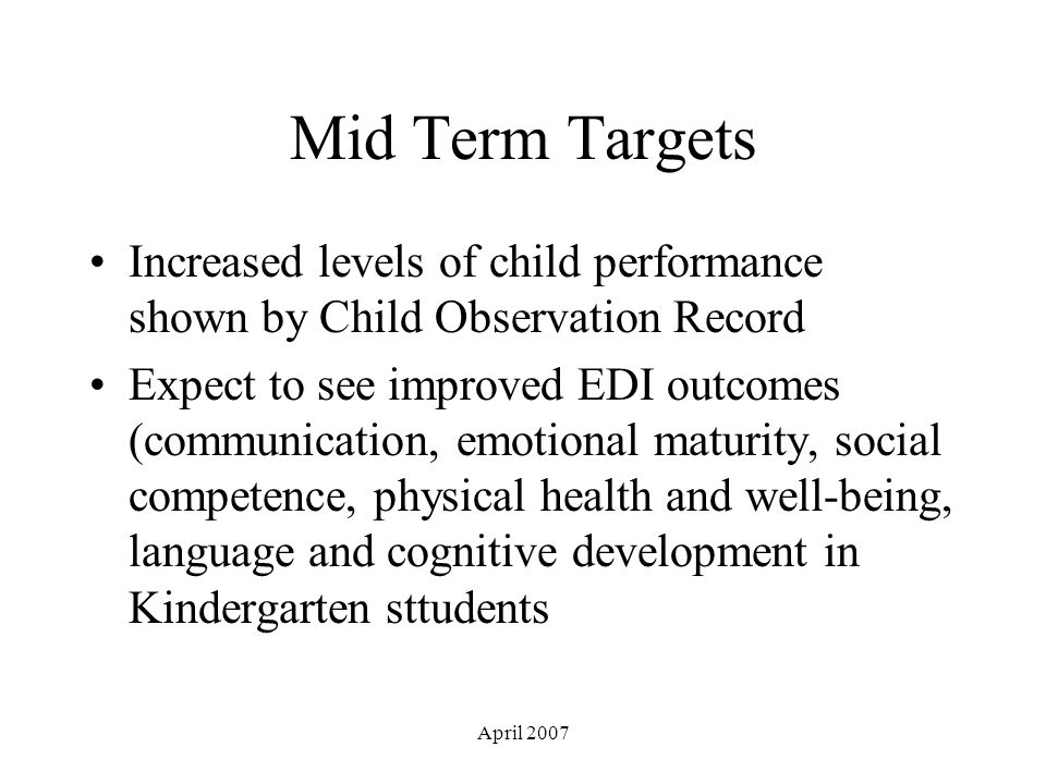 April 2007 Mid Term Targets Increased levels of child performance shown by Child Observation Record Expect to see improved EDI outcomes (communication, emotional maturity, social competence, physical health and well-being, language and cognitive development in Kindergarten sttudents