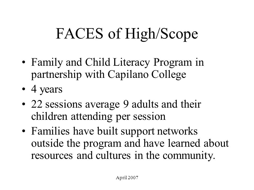 April 2007 FACES of High/Scope Family and Child Literacy Program in partnership with Capilano College 4 years 22 sessions average 9 adults and their children attending per session Families have built support networks outside the program and have learned about resources and cultures in the community.