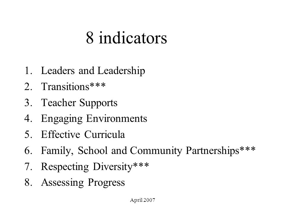 April 2007 8 indicators 1.Leaders and Leadership 2.Transitions*** 3.Teacher Supports 4.Engaging Environments 5.Effective Curricula 6.Family, School and Community Partnerships*** 7.Respecting Diversity*** 8.Assessing Progress