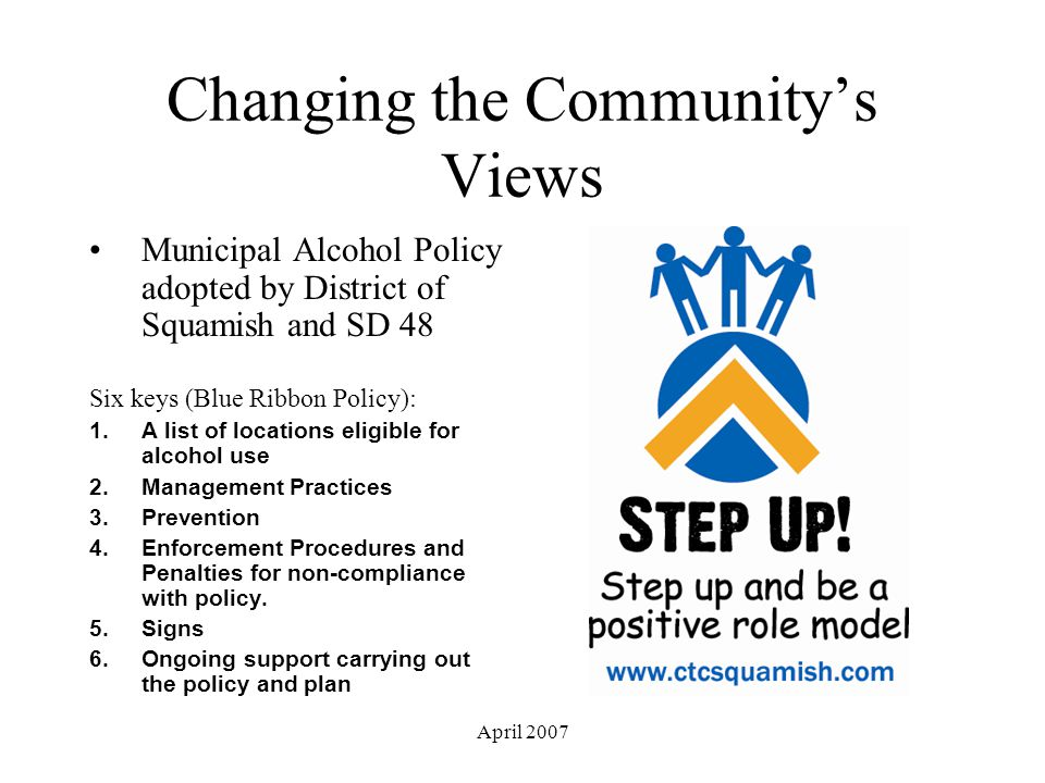 April 2007 Changing the Community's Views Municipal Alcohol Policy adopted by District of Squamish and SD 48 Six keys (Blue Ribbon Policy): 1.A list of locations eligible for alcohol use 2.Management Practices 3.Prevention 4.Enforcement Procedures and Penalties for non-compliance with policy.