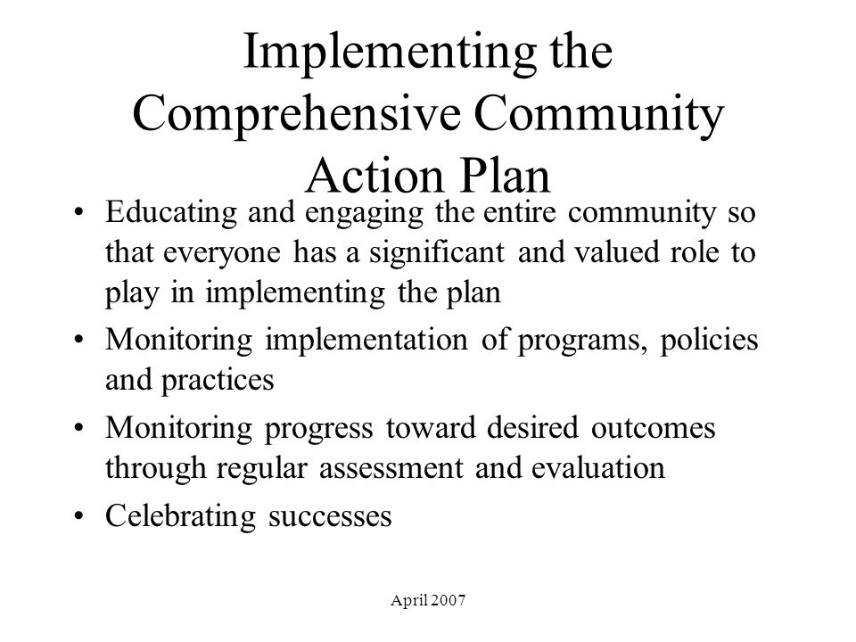 April 2007 Implementing the Comprehensive Community Action Plan Educating and engaging the entire community so that everyone has a significant and valued role to play in implementing the plan Monitoring implementation of programs, policies and practices Monitoring progress toward desired outcomes through regular assessment and evaluation Celebrating successes