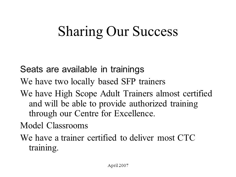 April 2007 Sharing Our Success Seats are available in trainings We have two locally based SFP trainers We have High Scope Adult Trainers almost certified and will be able to provide authorized training through our Centre for Excellence.