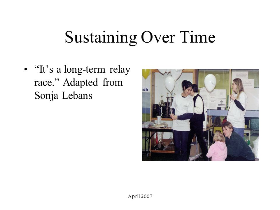 April 2007 Sustaining Over Time It's a long-term relay race. Adapted from Sonja Lebans