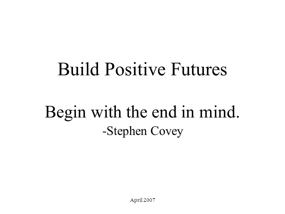 April 2007 Build Positive Futures Begin with the end in mind. -Stephen Covey