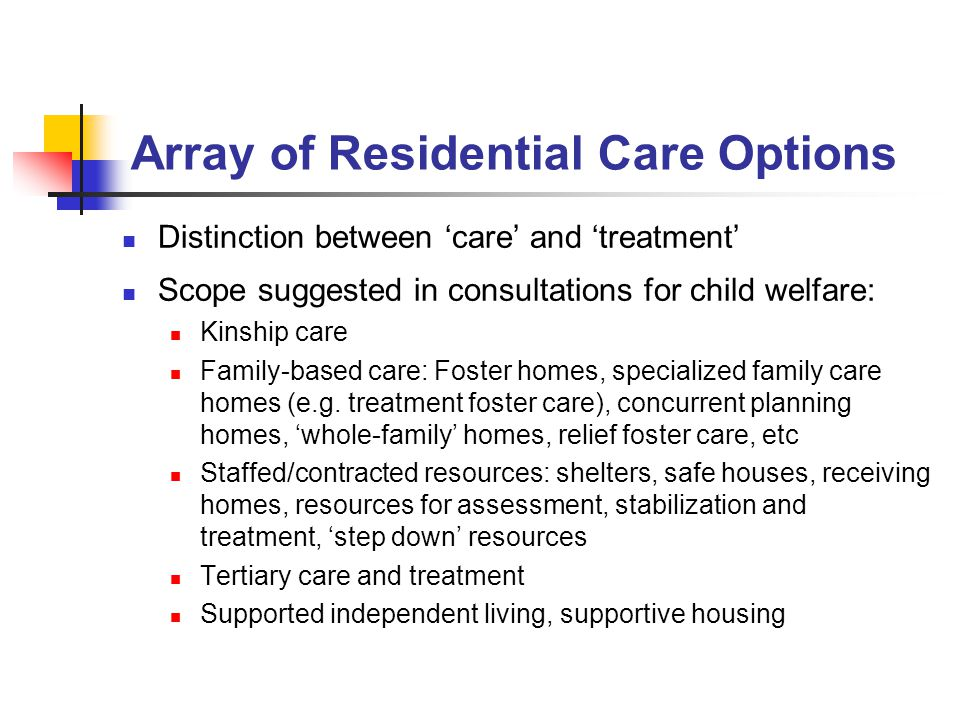Array of Residential Care Options Distinction between 'care' and 'treatment' Scope suggested in consultations for child welfare: Kinship care Family-based care: Foster homes, specialized family care homes (e.g.