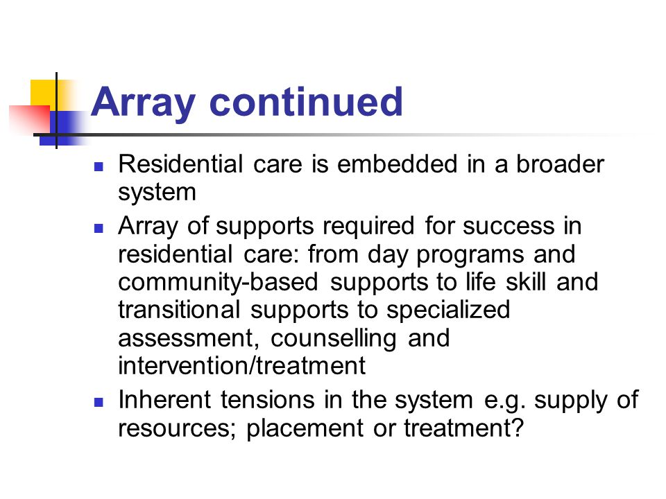 Array continued Residential care is embedded in a broader system Array of supports required for success in residential care: from day programs and community-based supports to life skill and transitional supports to specialized assessment, counselling and intervention/treatment Inherent tensions in the system e.g.