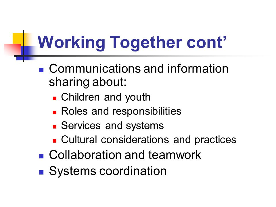Working Together cont' Communications and information sharing about: Children and youth Roles and responsibilities Services and systems Cultural considerations and practices Collaboration and teamwork Systems coordination