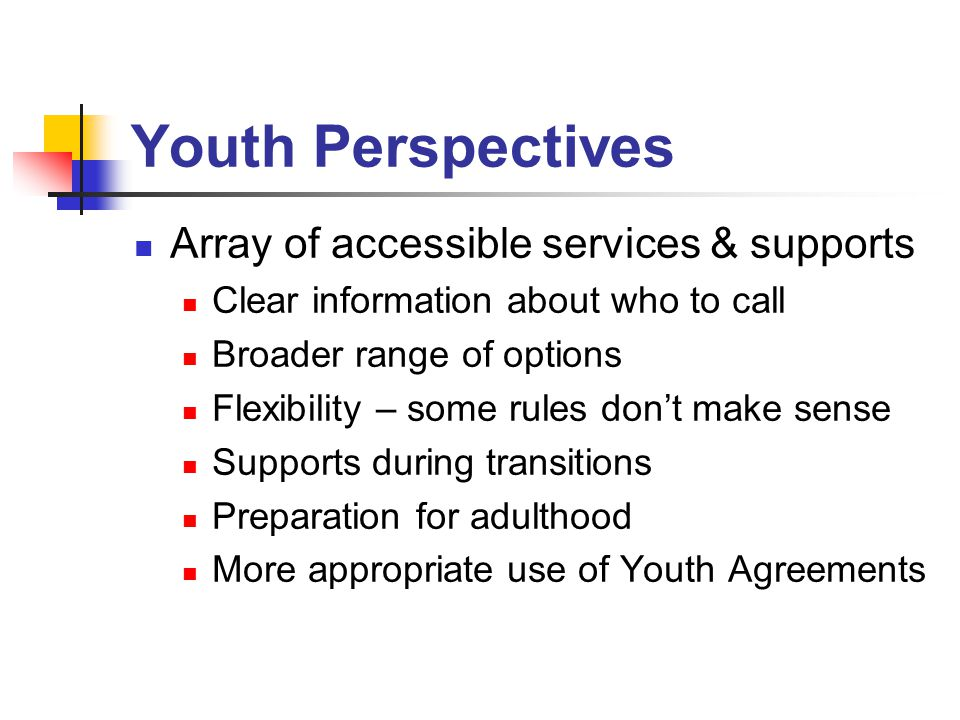 Youth Perspectives Array of accessible services & supports Clear information about who to call Broader range of options Flexibility – some rules don't make sense Supports during transitions Preparation for adulthood More appropriate use of Youth Agreements