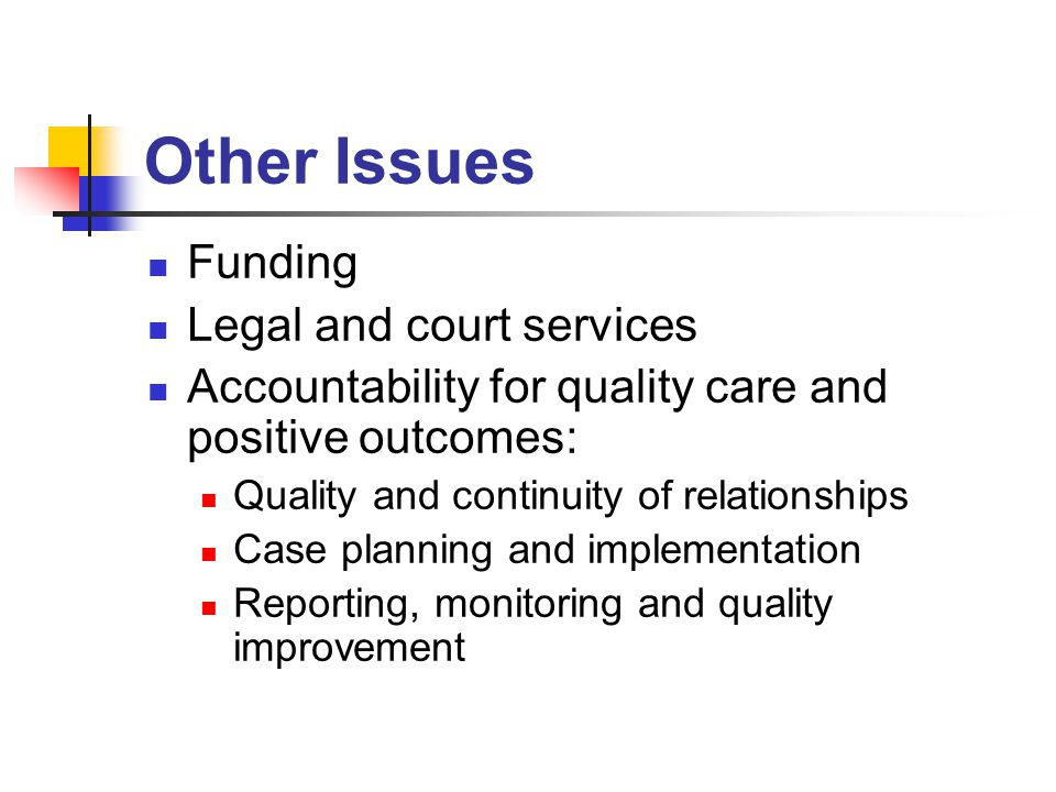 Other Issues Funding Legal and court services Accountability for quality care and positive outcomes: Quality and continuity of relationships Case planning and implementation Reporting, monitoring and quality improvement