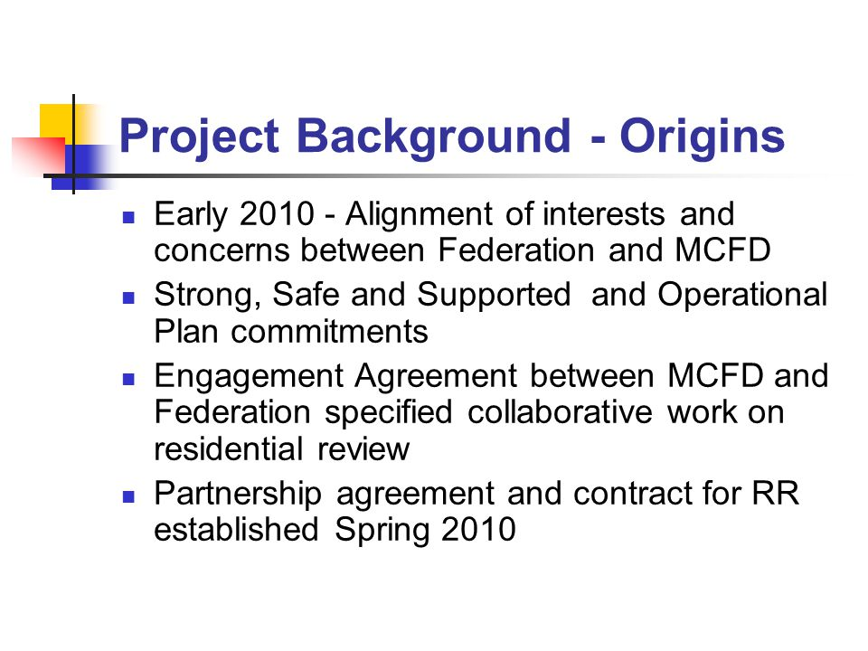 Project Background - Origins Early 2010 - Alignment of interests and concerns between Federation and MCFD Strong, Safe and Supported and Operational Plan commitments Engagement Agreement between MCFD and Federation specified collaborative work on residential review Partnership agreement and contract for RR established Spring 2010