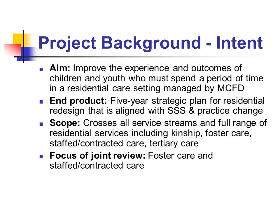 Project Background - Intent Aim: Improve the experience and outcomes of children and youth who must spend a period of time in a residential care setting managed by MCFD End product: Five-year strategic plan for residential redesign that is aligned with SSS & practice change Scope: Crosses all service streams and full range of residential services including kinship, foster care, staffed/contracted care, tertiary care Focus of joint review: Foster care and staffed/contracted care