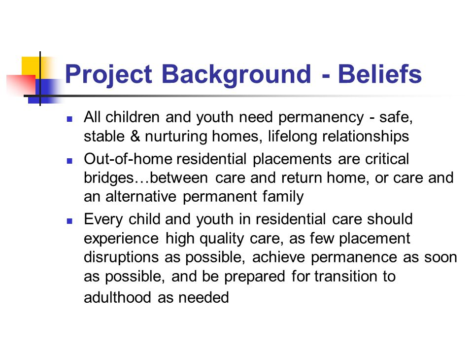 Project Background - Beliefs All children and youth need permanency - safe, stable & nurturing homes, lifelong relationships Out-of-home residential placements are critical bridges…between care and return home, or care and an alternative permanent family Every child and youth in residential care should experience high quality care, as few placement disruptions as possible, achieve permanence as soon as possible, and be prepared for transition to adulthood as needed
