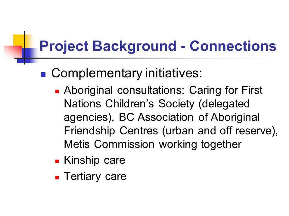 Project Background - Connections Complementary initiatives: Aboriginal consultations: Caring for First Nations Children's Society (delegated agencies), BC Association of Aboriginal Friendship Centres (urban and off reserve), Metis Commission working together Kinship care Tertiary care