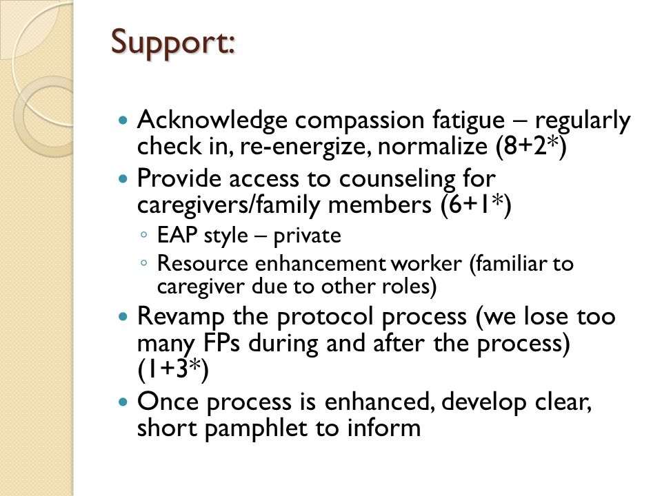 Support: Acknowledge compassion fatigue – regularly check in, re-energize, normalize (8+2*) Provide access to counseling for caregivers/family members (6+1*) ◦ EAP style – private ◦ Resource enhancement worker (familiar to caregiver due to other roles) Revamp the protocol process (we lose too many FPs during and after the process) (1+3*) Once process is enhanced, develop clear, short pamphlet to inform
