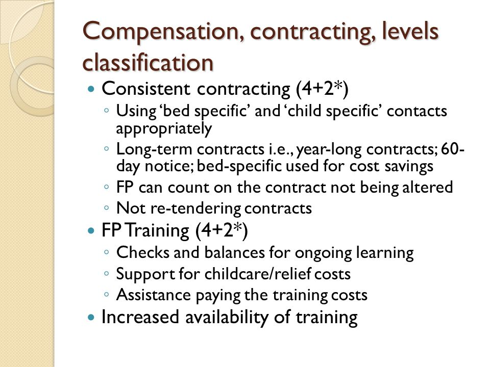 Compensation, contracting, levels classification Consistent contracting (4+2*) ◦ Using 'bed specific' and 'child specific' contacts appropriately ◦ Long-term contracts i.e., year-long contracts; 60- day notice; bed-specific used for cost savings ◦ FP can count on the contract not being altered ◦ Not re-tendering contracts FP Training (4+2*) ◦ Checks and balances for ongoing learning ◦ Support for childcare/relief costs ◦ Assistance paying the training costs Increased availability of training