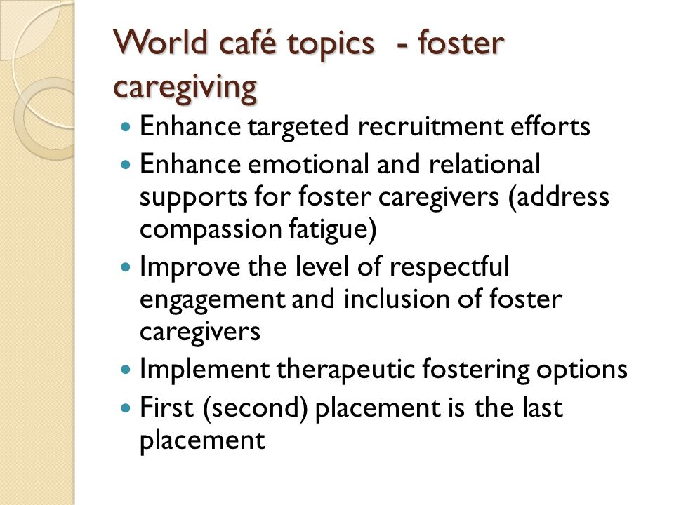 World café topics - foster caregiving Enhance targeted recruitment efforts Enhance emotional and relational supports for foster caregivers (address compassion fatigue) Improve the level of respectful engagement and inclusion of foster caregivers Implement therapeutic fostering options First (second) placement is the last placement