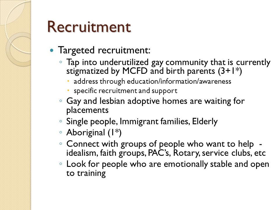 Recruitment Targeted recruitment: ◦ Tap into underutilized gay community that is currently stigmatized by MCFD and birth parents (3+1*)  address through education/information/awareness  specific recruitment and support ◦ Gay and lesbian adoptive homes are waiting for placements ◦ Single people, Immigrant families, Elderly ◦ Aboriginal (1*) ◦ Connect with groups of people who want to help - idealism, faith groups, PAC's, Rotary, service clubs, etc ◦ Look for people who are emotionally stable and open to training
