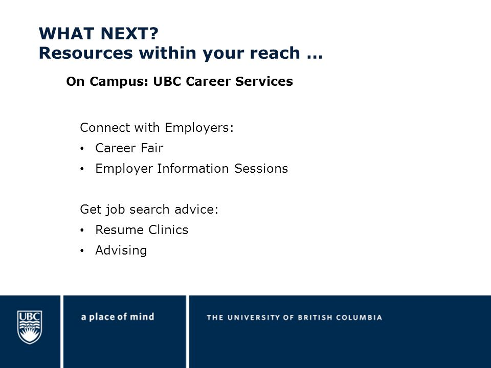 Connect with Employers: Career Fair Employer Information Sessions Get job search advice: Resume Clinics Advising On Campus: UBC Career Services WHAT NEXT.