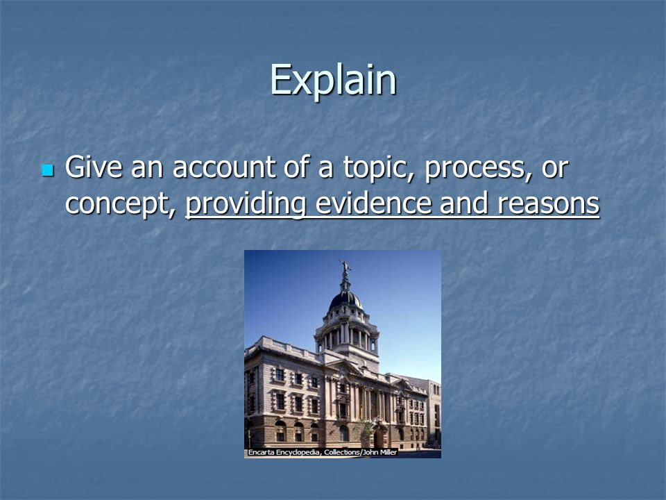 Explain Give an account of a topic, process, or concept, providing evidence and reasons Give an account of a topic, process, or concept, providing evidence and reasons
