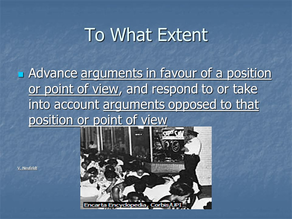 To What Extent Advance arguments in favour of a position or point of view, and respond to or take into account arguments opposed to that position or point of view Advance arguments in favour of a position or point of view, and respond to or take into account arguments opposed to that position or point of view V.
