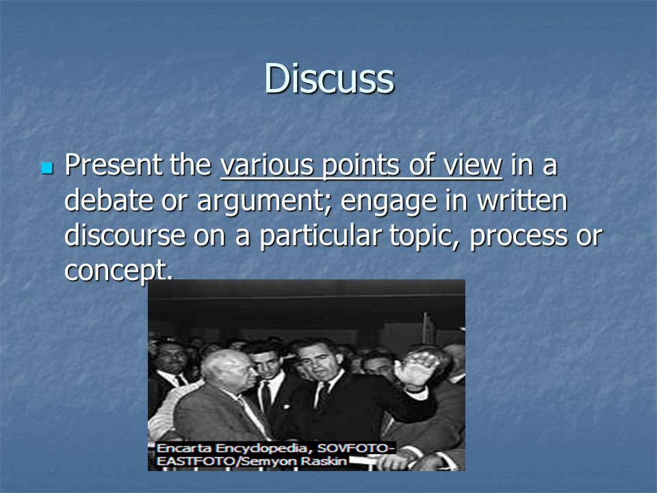 Discuss Present the various points of view in a debate or argument; engage in written discourse on a particular topic, process or concept.