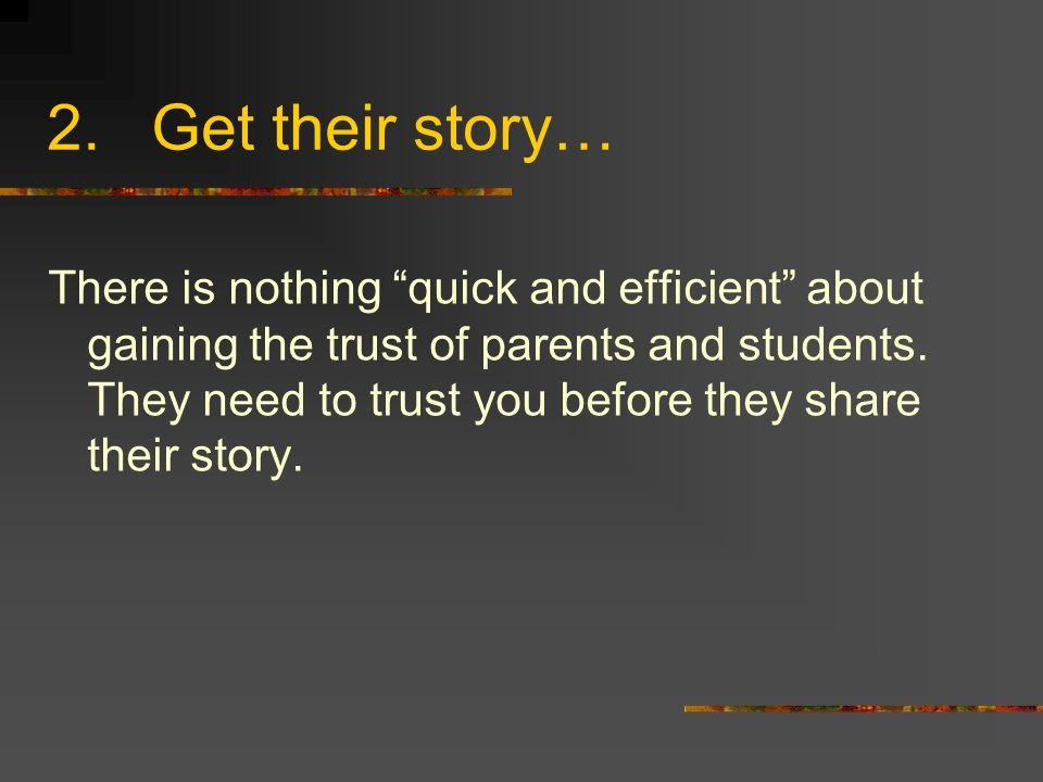 """2.Get their story… There is nothing """"quick and efficient"""" about gaining the trust of parents and students. They need to trust you before they share th"""