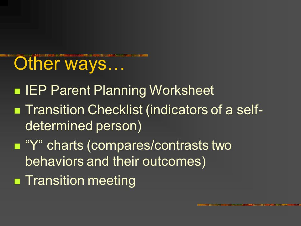 """Other ways… IEP Parent Planning Worksheet Transition Checklist (indicators of a self- determined person) """"Y"""" charts (compares/contrasts two behaviors"""