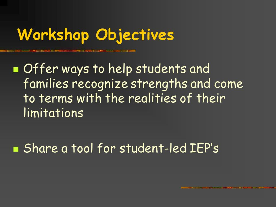 Workshop Objectives Offer ways to help students and families recognize strengths and come to terms with the realities of their limitations Share a tool for student-led IEP's