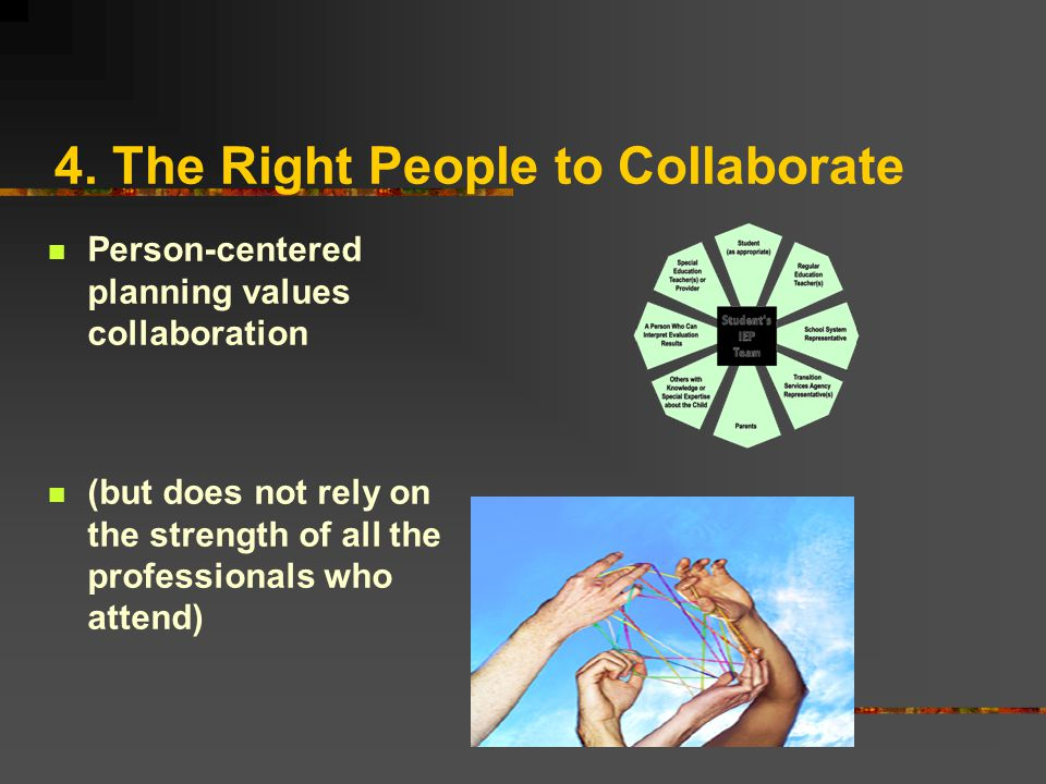 4. The Right People to Collaborate Person-centered planning values collaboration (but does not rely on the strength of all the professionals who atten