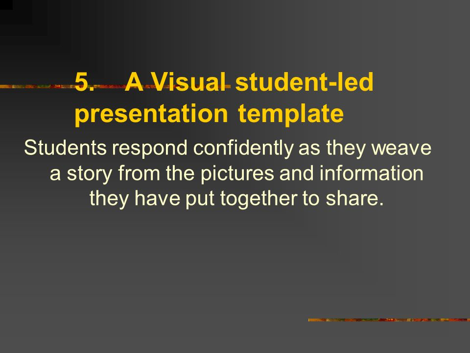 5.A Visual student-led presentation template Students respond confidently as they weave a story from the pictures and information they have put together to share.