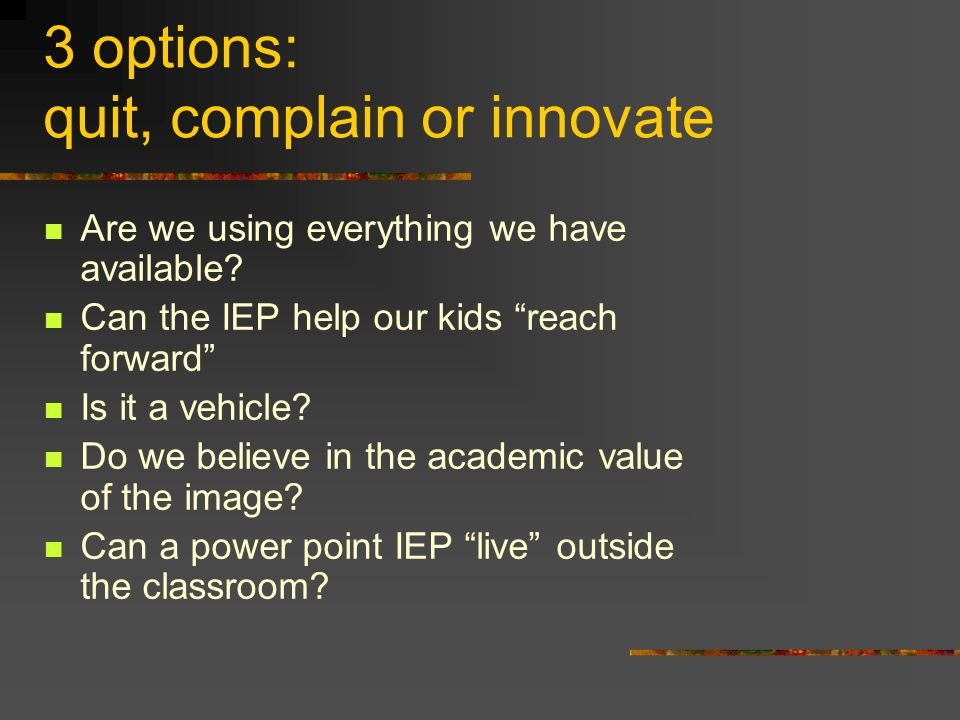 3 options: quit, complain or innovate Are we using everything we have available.
