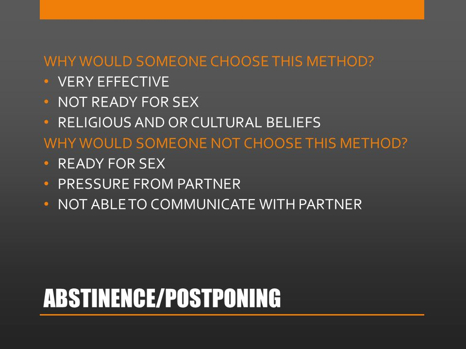 ABSTINENCE/POSTPONING WHY WOULD SOMEONE CHOOSE THIS METHOD? VERY EFFECTIVE NOT READY FOR SEX RELIGIOUS AND OR CULTURAL BELIEFS WHY WOULD SOMEONE NOT C