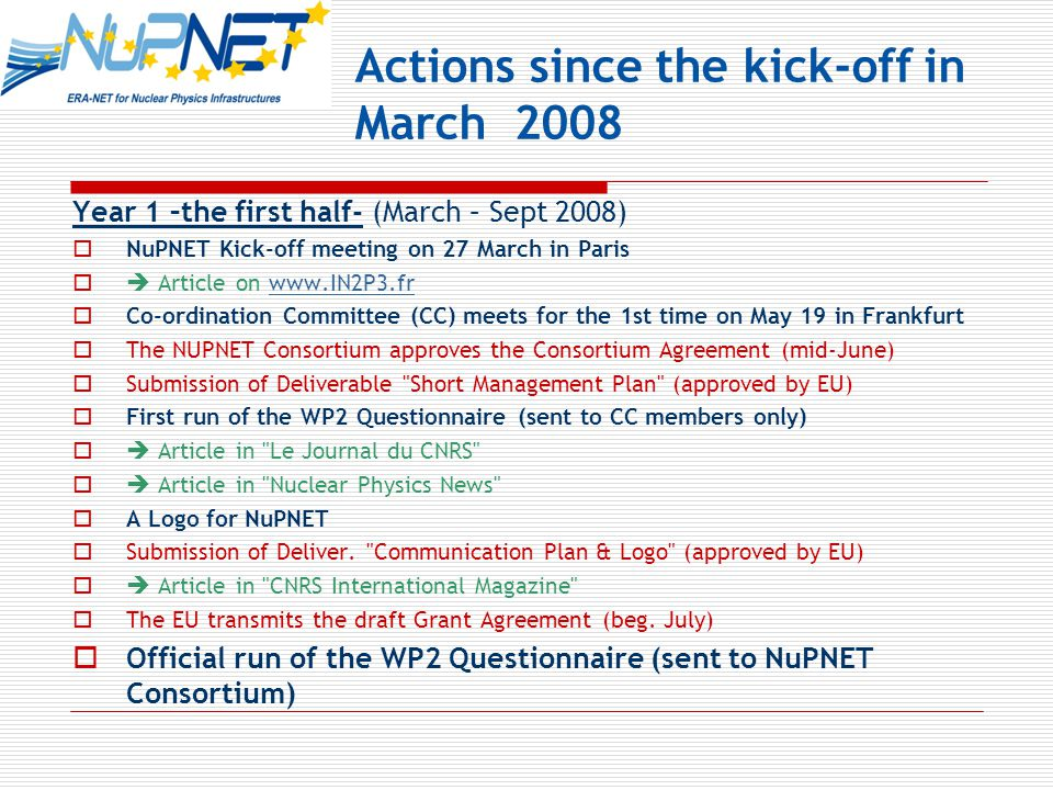 Actions since the kick-off in March 2008 Year 1 –the first half- (March – Sept 2008)  NuPNET Kick-off meeting on 27 March in Paris  Article on www.IN2P3.frwww.IN2P3.fr  Co-ordination Committee (CC) meets for the 1st time on May 19 in Frankfurt  The NUPNET Consortium approves the Consortium Agreement (mid-June)  Submission of Deliverable Short Management Plan (approved by EU)  First run of the WP2 Questionnaire (sent to CC members only)  Article in Le Journal du CNRS  Article in Nuclear Physics News  A Logo for NuPNET  Submission of Deliver.