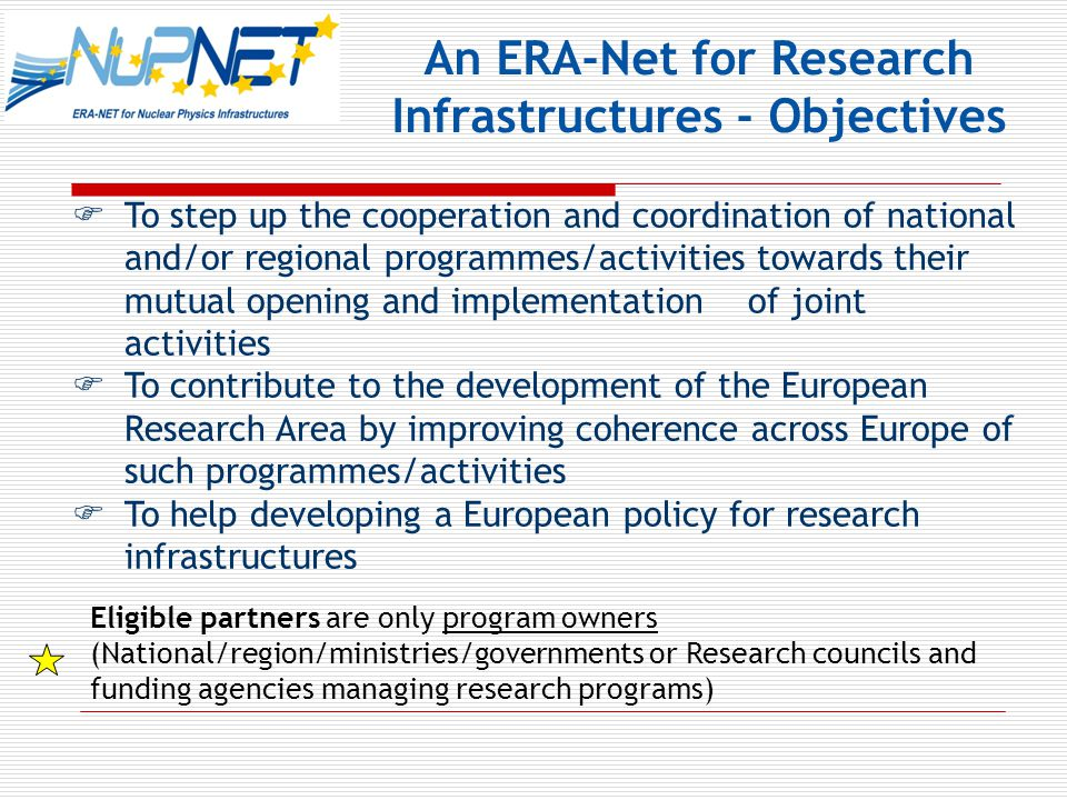 An ERA-Net for Research Infrastructures - Objectives  To step up the cooperation and coordination of national and/or regional programmes/activities towards their mutual opening and implementation of joint activities  To contribute to the development of the European Research Area by improving coherence across Europe of such programmes/activities  To help developing a European policy for research infrastructures Eligible partners are only program owners (National/region/ministries/governments or Research councils and funding agencies managing research programs)