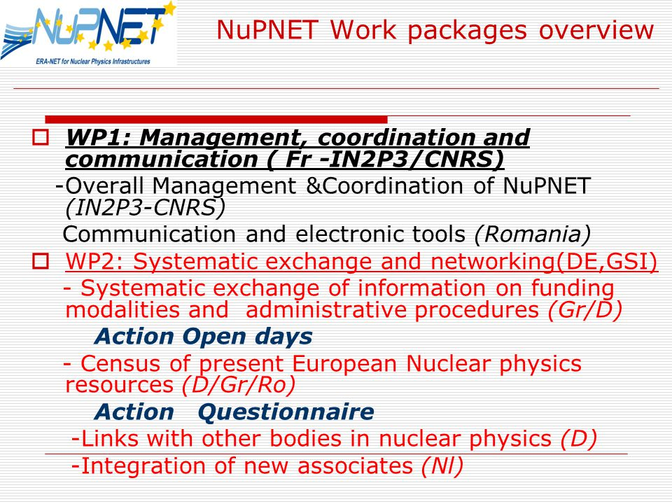 NuPNET Work packages overview  WP1: Management, coordination and communication ( Fr -IN2P3/CNRS) -Overall Management &Coordination of NuPNET (IN2P3-CNRS) Communication and electronic tools (Romania)  WP2: Systematic exchange and networking(DE,GSI) - Systematic exchange of information on funding modalities and administrative procedures (Gr/D) Action Open days - Census of present European Nuclear physics resources (D/Gr/Ro) Action Questionnaire -Links with other bodies in nuclear physics (D) -Integration of new associates (Nl)