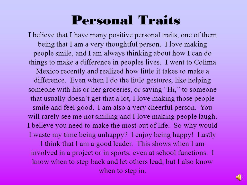 I believe that I have many positive personal traits, one of them being that I am a very thoughtful person.