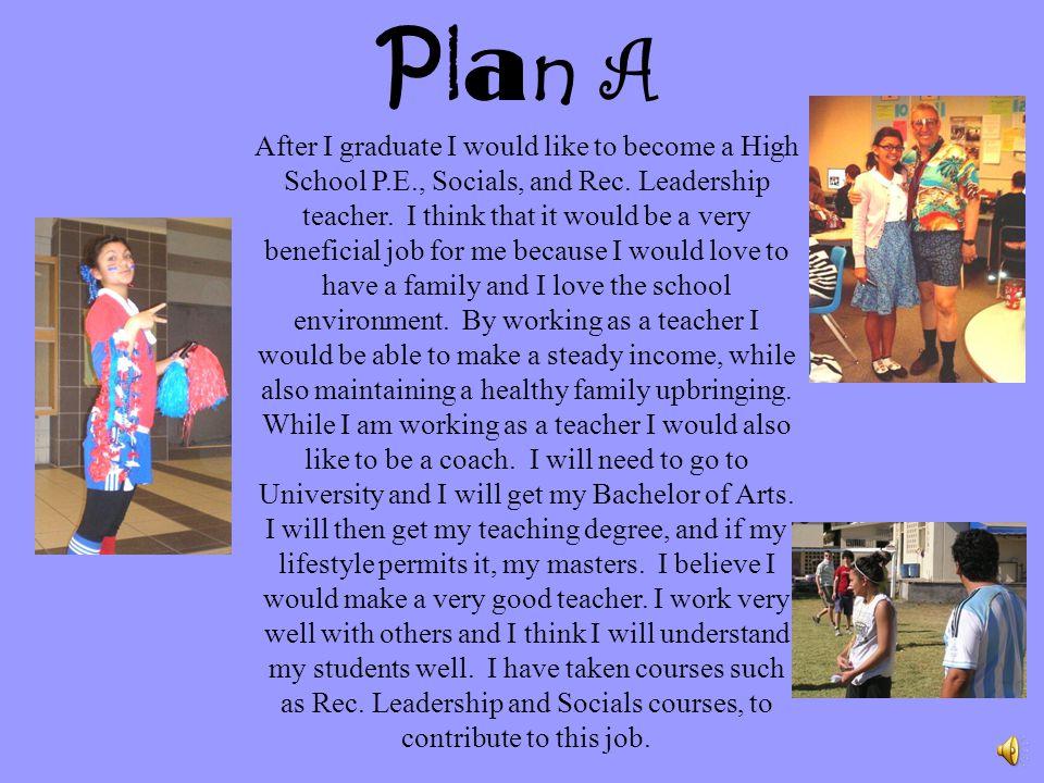 After I graduate I would like to become a High School P.E., Socials, and Rec.