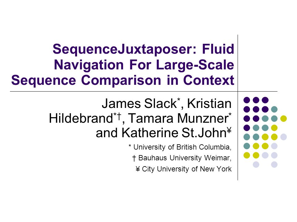 SequenceJuxtaposer: Fluid Navigation For Large-Scale Sequence Comparison in Context James Slack *, Kristian Hildebrand *†, Tamara Munzner * and Katherine St.John ¥ * University of British Columbia, † Bauhaus University Weimar, ¥ City University of New York