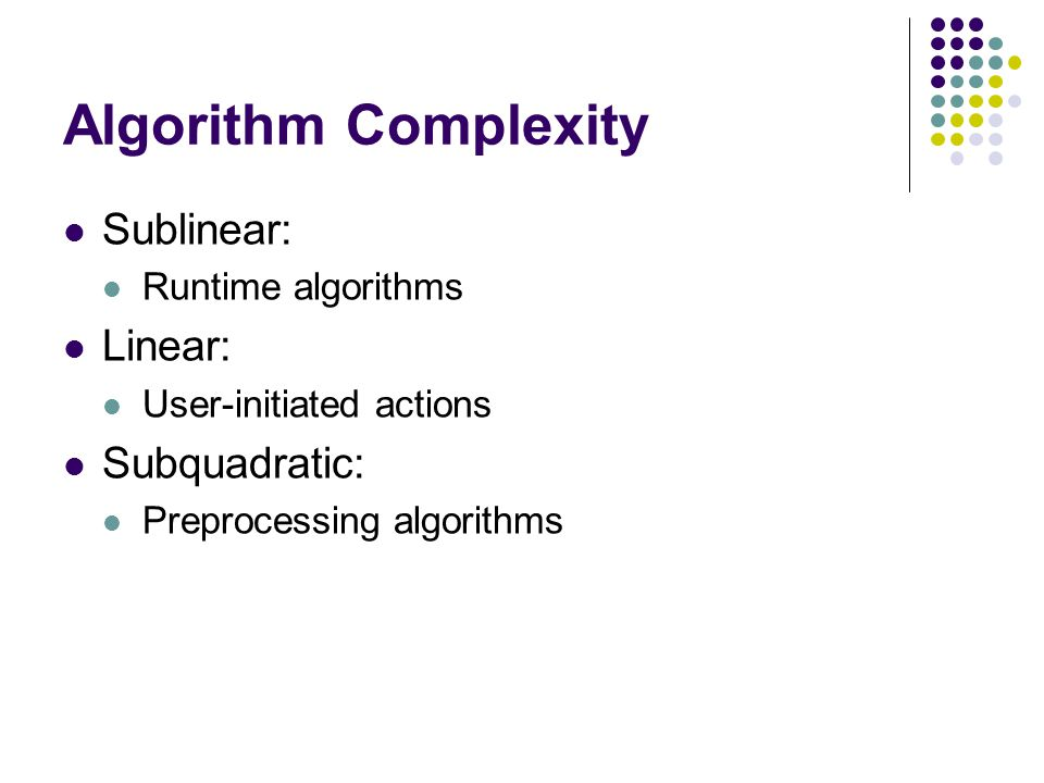 Algorithm Complexity Sublinear: Runtime algorithms Linear: User-initiated actions Subquadratic: Preprocessing algorithms