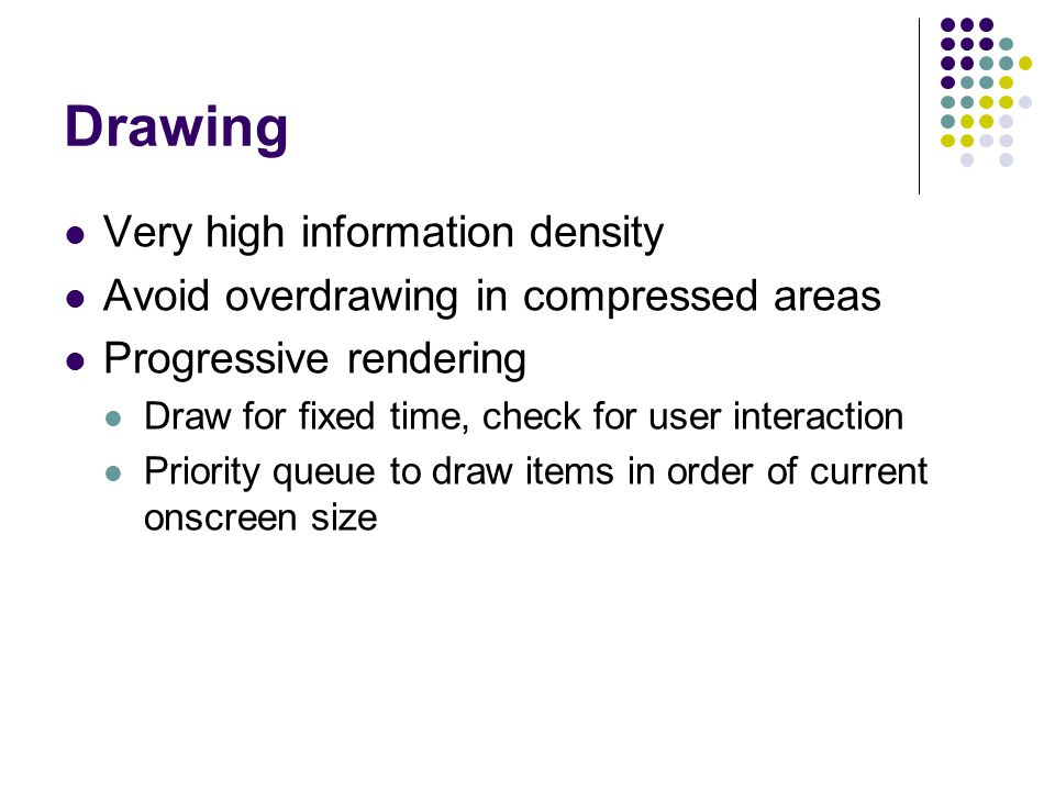 Drawing Very high information density Avoid overdrawing in compressed areas Progressive rendering Draw for fixed time, check for user interaction Priority queue to draw items in order of current onscreen size