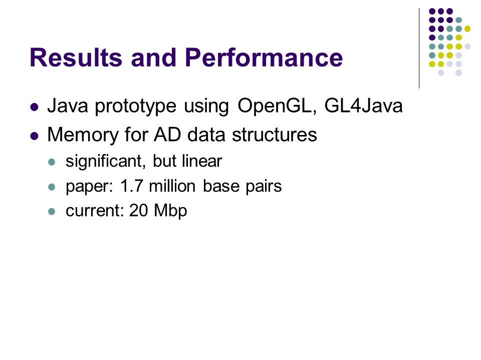 Results and Performance Java prototype using OpenGL, GL4Java Memory for AD data structures significant, but linear paper: 1.7 million base pairs curre